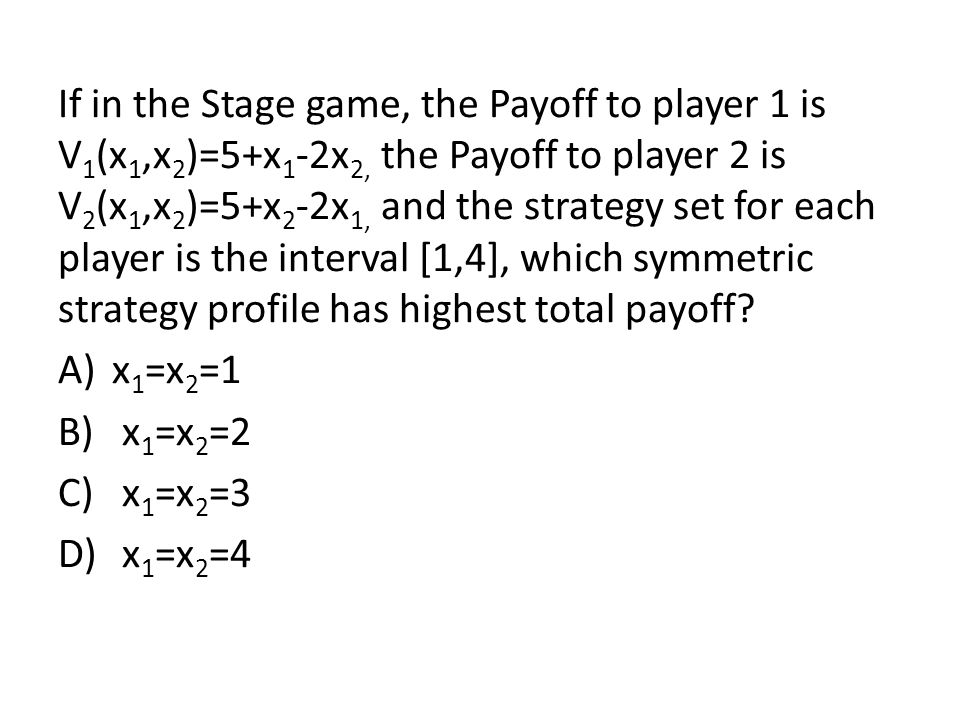 If in the Stage game, the Payoff to player 1 is V1(x1,x2)=5+x1-2x2, the Payoff to player 2 is V2(x1,x2)=5+x2-2x1, and the strategy set for each player is the interval [1,4], which symmetric strategy profile has highest total payoff